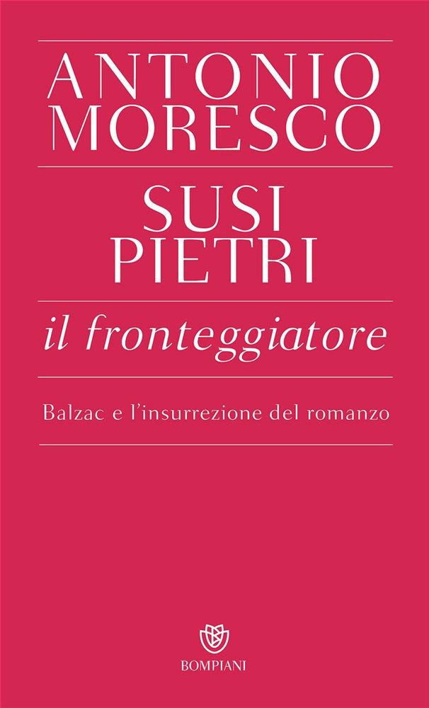 Il fronteggiatore. Balzac e l'insurrezione del romanzo – Antonio Moresco, Susi Pietri
